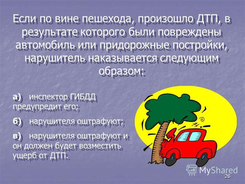 26 Если по вине пешехода, произошло ДТП, в результате которого были повреждены автомобиль или придорожные постройки, нарушитель наказывается следующим образом: а) инспектор ГИБДД предупредит его; б) нарушителя оштрафуют; в) нарушителя оштрафуют и он