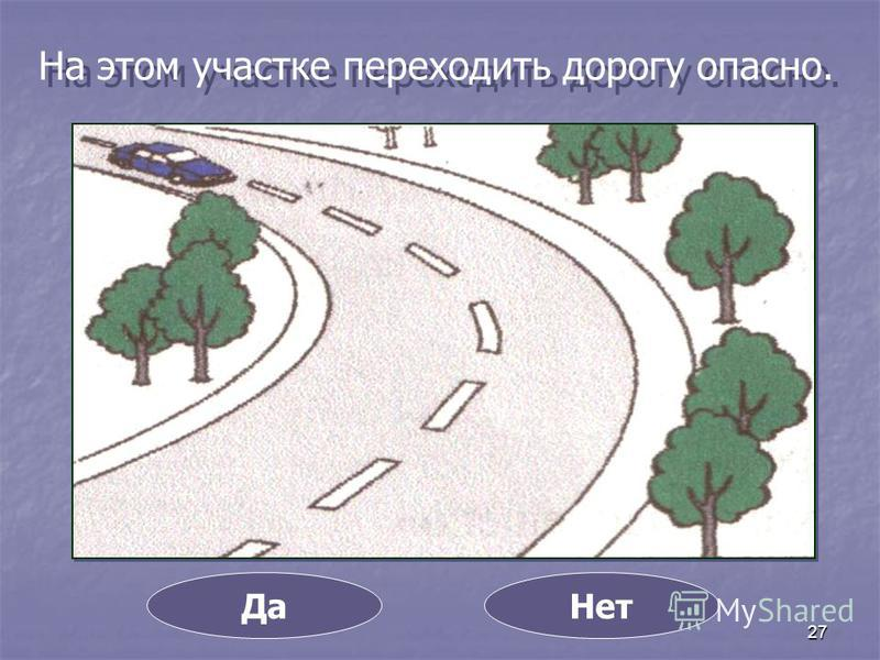 27 На этом участке переходить дорогу опасно. Да Нет