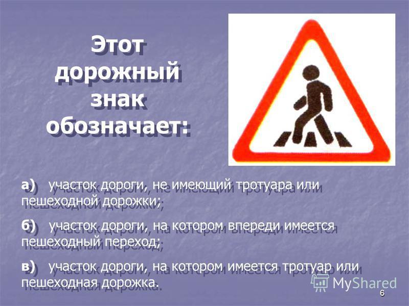 6 Этот дорожный знак обозначает: а) участок дороги, не имеющий тротуара или пешеходной дорожки; б) участок дороги, на котором впереди имеется пешеходный переход; в) участок дороги, на котором имеется тротуар или пешеходная дорожка. а) участок дороги,