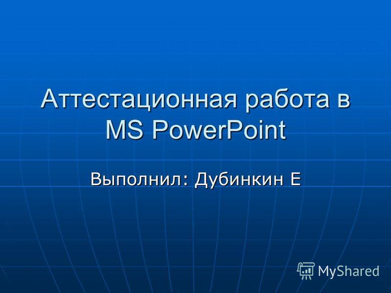 Аттестационная работа в MS PowerPoint Выполнил: Дубинкин Е
