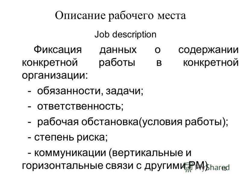 15 Описание рабочего места Job description Фиксация данных о содержании конкретной работы в конкретной организации: - обязанности, задачи; - ответственность; - рабочая обстановка(условия работы); - степень риска; - коммуникации (вертикальные и горизо
