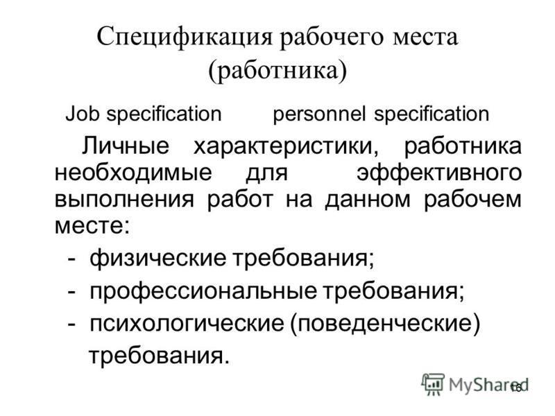 16 Спецификация рабочего места (работника) Job specification personnel specification Личные характеристики, работника необходимые для эффективного выполнения работ на данном рабочем месте: - физические требования; - профессиональные требования; - пси