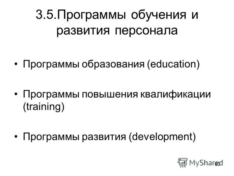 60 3.5. Программы обучения и развития персонала Программы образования (education) Программы повышения квалификации (training) Программы развития (development)