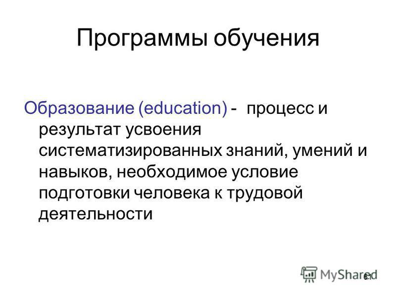 61 Программы обучения Образование (education) - процесс и результат усвоения систематизированных знаний, умений и навыков, необходимое условие подготовки человека к трудовой деятельности
