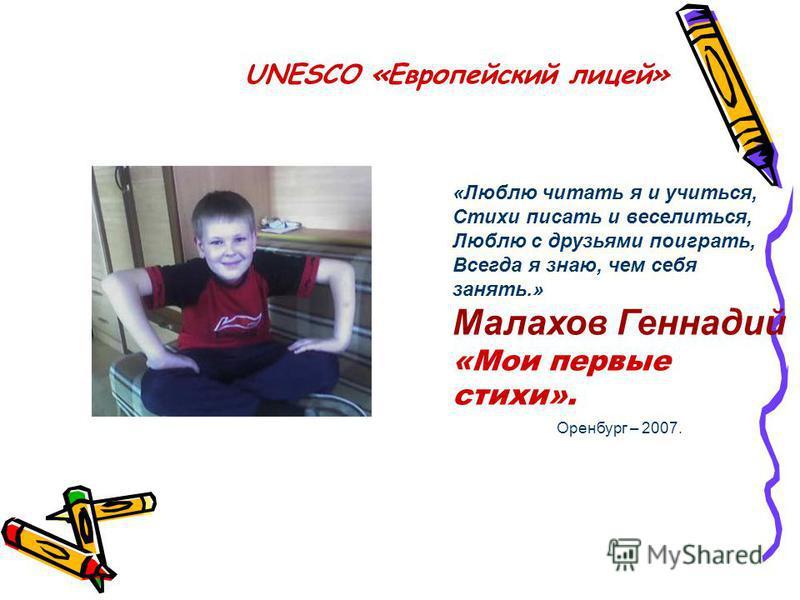 UNESCO «Европейский лицей» «Люблю читать я и учиться, Стихи писать и веселиться, Люблю с друзьями поиграть, Всегда я знаю, чем себя занять.» Малахов Геннадий «Мои первые стихи». Оренбург – 2007.