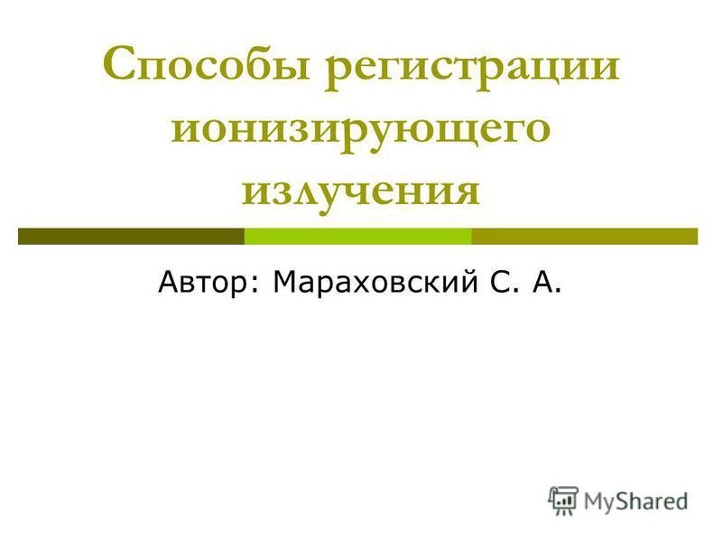 Способы регистрации ионизирующего излучения Автор: Мараховский С. А.