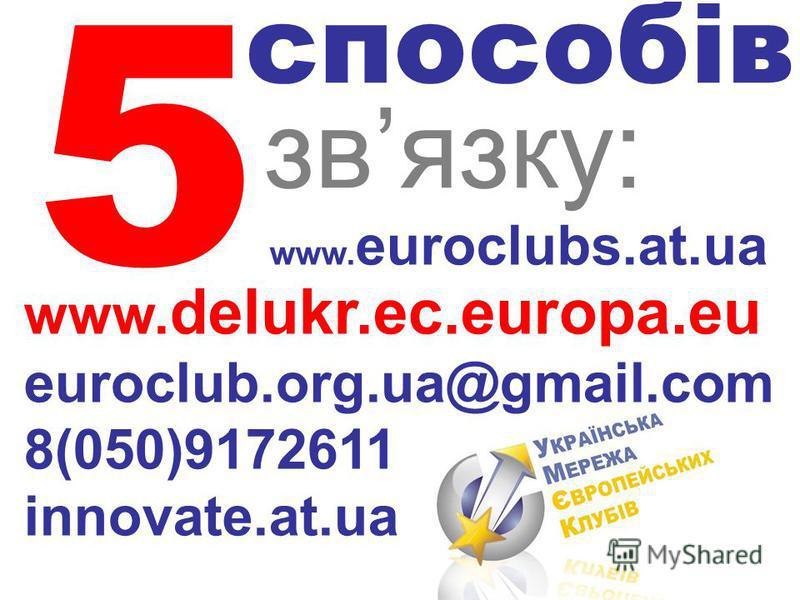 5 способів звязку: www. delukr.ec.europa.eu euroclub.org.ua@gmail.com 8(050)9172611 innovate.at.ua www. euroclubs.at.ua