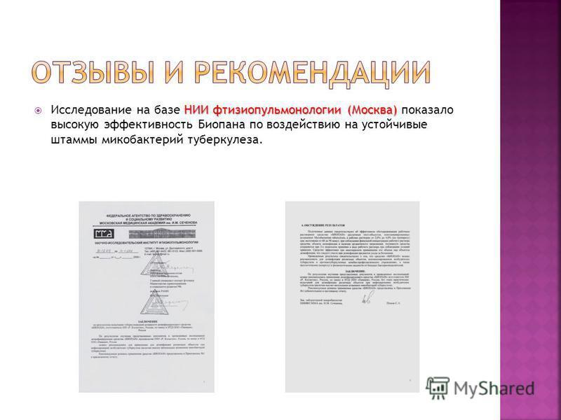 НИИ фтизиопульмонологии (Москва) Исследование на базе НИИ фтизиопульмонологии (Москва) показало высокую эффективность Биопана по воздействию на устойчивые штаммы микобактерий туберкулеза.