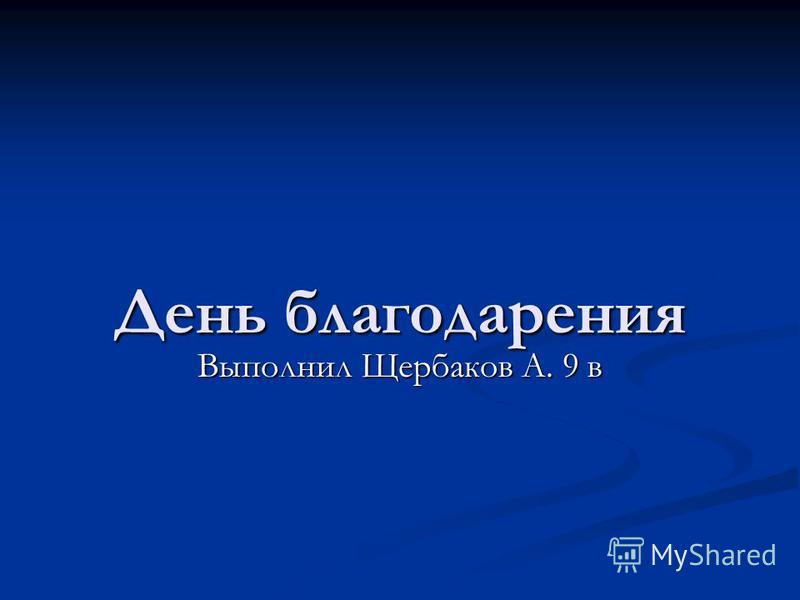 День благодарения Выполнил Щербаков А. 9 в