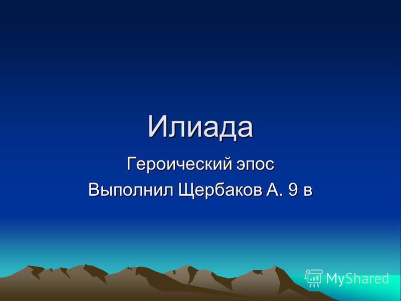 Илиада Героический эпос Выполнил Щербаков А. 9 в