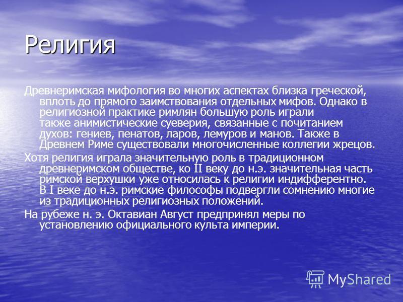 Религия Древнеримская мифология во многих аспектах близка греческой, вплоть до прямого заимствования отдельных мифов. Однако в религиозной практике римлян большую роль играли также анимистические суеверия, связанные с почитанием духов: гениев, пенато