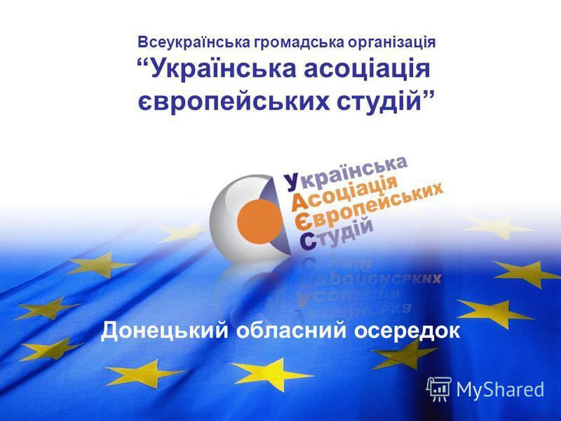 Донецький обласний осередок Всеукраїнська громадська організація Українська асоціація європейських студій