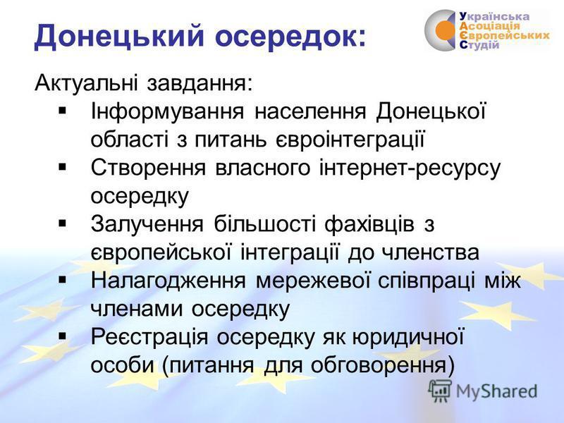Актуальні завдання: Інформування населення Донецької області з питань євроінтеграції Створення власного інтернет-ресурсу осередку Залучення більшості фахівців з європейської інтеграції до членства Налагодження мережевої співпраці між членами осередку