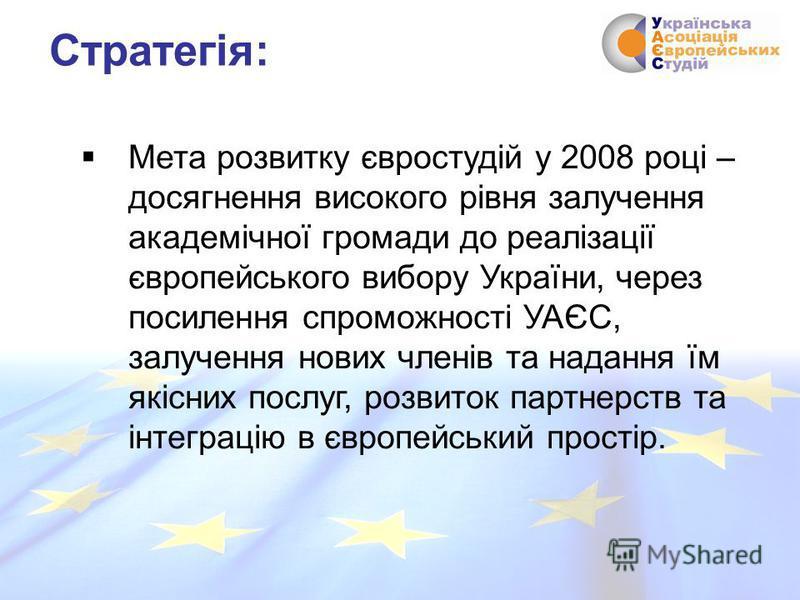 Мета розвитку євростудій у 2008 році – досягнення високого рівня залучення академічної громади до реалізації європейського вибору України, через посилення спроможності УАЄС, залучення нових членів та надання їм якісних послуг, розвиток партнерств та