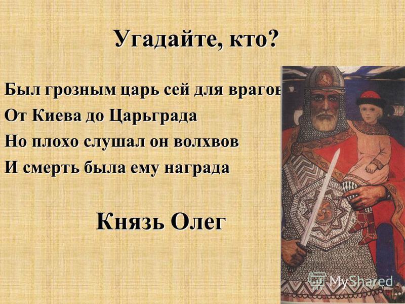 Угадайте, кто? Был грозным царь сей для врагов От Киева до Царьграда Но плохо слушал он волхвов И смерть была ему награда Князь Олег