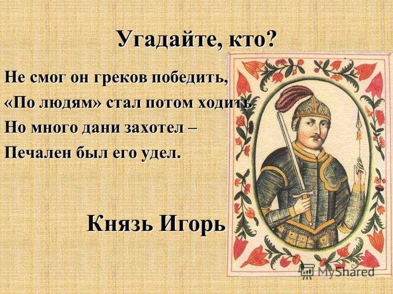 Не смог он греков победить, «По людям» стал потом ходить Но много дани захотел – Печален был его удел. Князь Игорь Угадайте, кто?