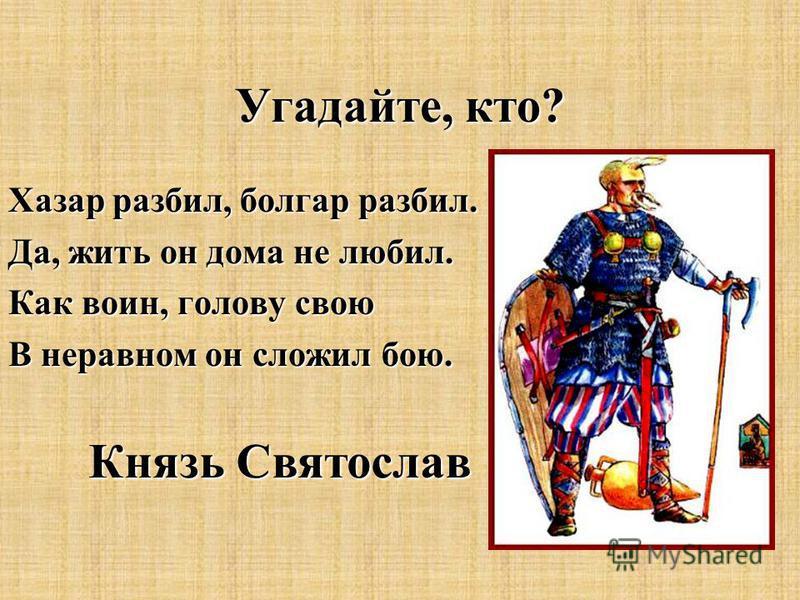Угадайте, кто? Хазар разбил, болгар разбил. Да, жить он дома не любил. Как воин, голову свою В неравном он сложил бою. Князь Святослав