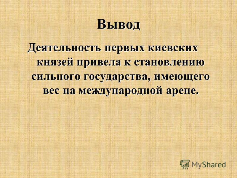 Вывод Деятельность первых киевских князей привела к становлению сильного государства, имеющего вес на международной арене.