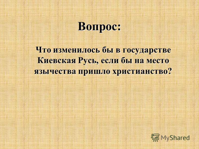 Вопрос: Что изменилось бы в государстве Киевская Русь, если бы на место язычества пришло христианство?
