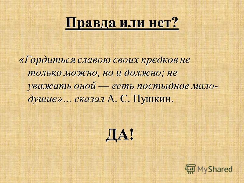«Гордиться славою своих предков не только можно, но и должно; не уважать оной есть постыдное мало душие»… сказал А. С. Пушкин. ДА! Правда или нет?
