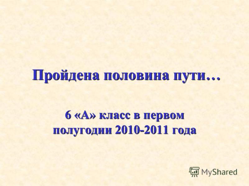 Пройдена половина пути… 6 «А» класс в первом полугодии 2010-2011 года