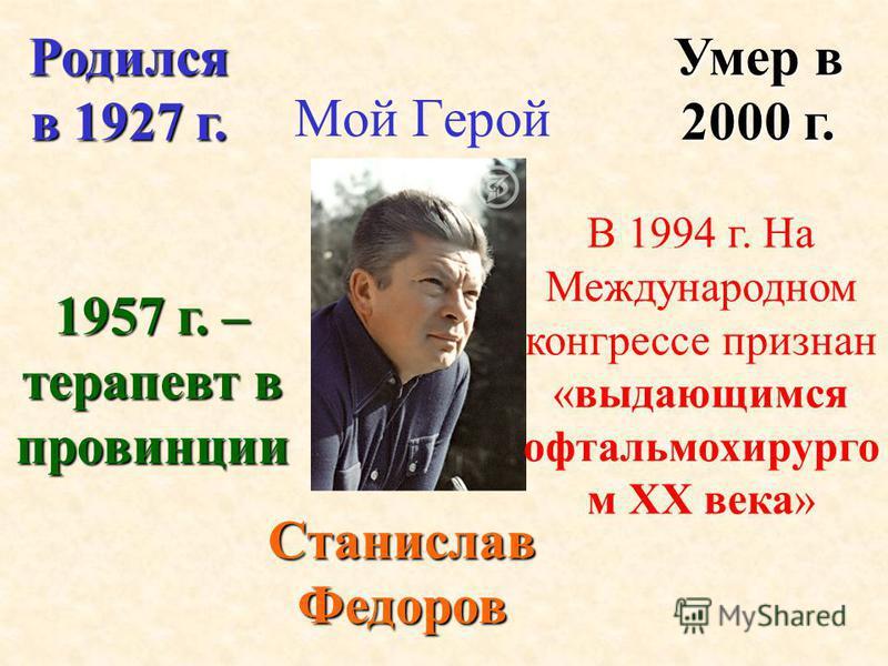 Мой Герой Станислав Федоров Родился в 1927 г. Умер в 2000 г. 1957 г. – терапевт в провинции В 1994 г. На Международном конгрессе признан «выдающимся офтальмохирурго м XX века»
