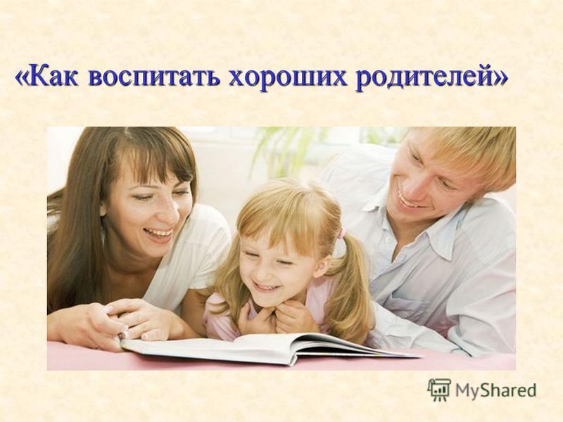 «Как воспитать хороших родителей»