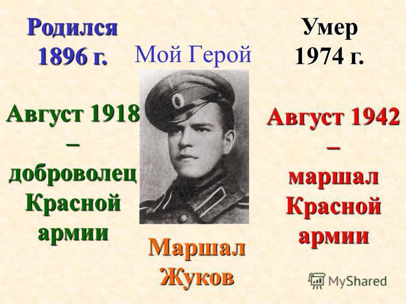 Мой Герой Маршал Жуков Умер 1974 г. Родился 1896 г. Август 1918 – доброволец Красной армии Август 1942 – маршал Красной армии