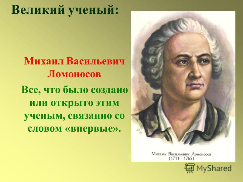 Великий ученый: Михаил Васильевич Ломоносов Все, что было создано или открыто этим ученым, связанно со словом «впервые».