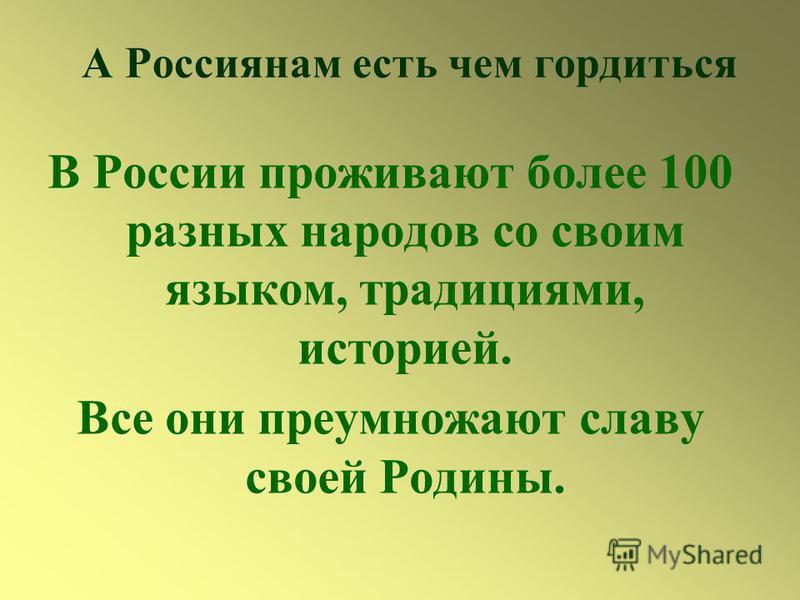 А Россиянам есть чем гордиться В России проживают более 100 разных народов со своим языком, традициями, историей. Все они преумножают славу своей Родины.