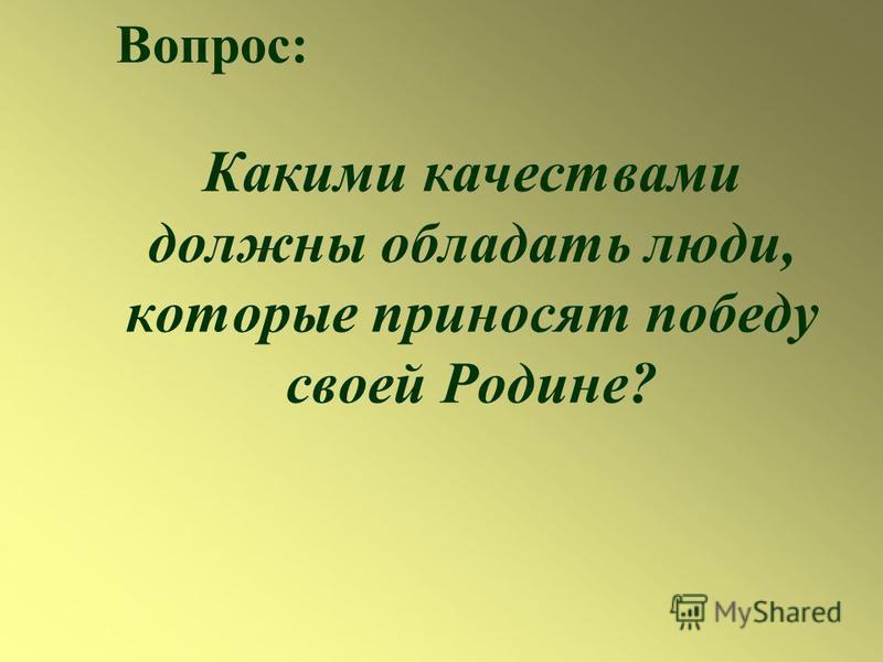 Какими качествами должны обладать люди, которые приносят победу своей Родине? Вопрос: