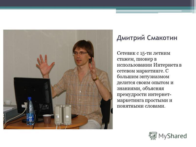 Дмитрий Смакотин Сетевик с 15-ти летним стажем, пионер в использовании Интернета в сетевом маркетинге. С большим энтузиазмом делится своим опытом и знаниями, объясняя премудрости интернет- маркетинга простыми и понятными словами.