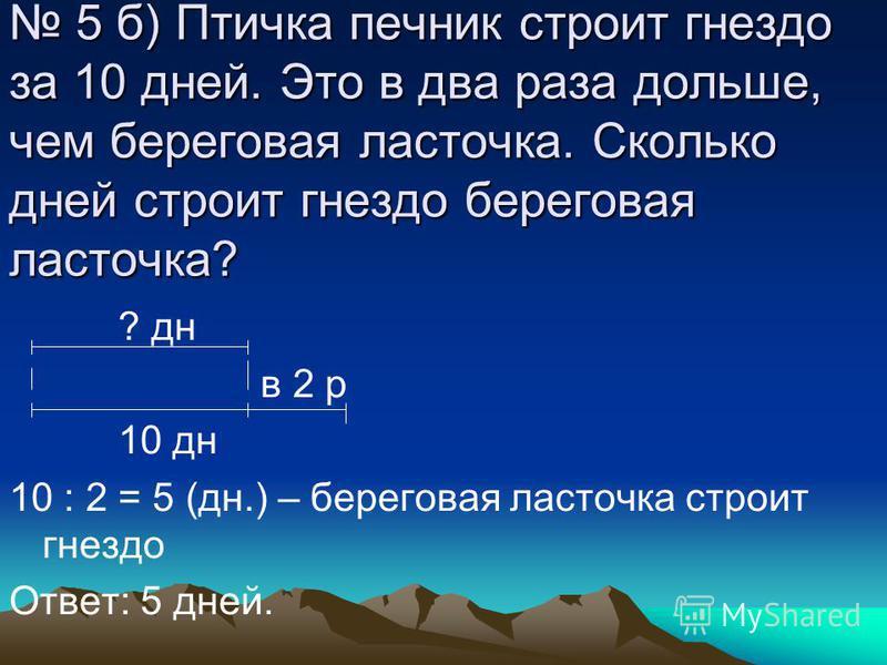 5 а) Бобр может пробыть под водой 14 минут, а белый медведь 7. Во сколько раз бобр может дольше пробыть под водой, чем белый медведь? Бобр - 14 м. В ? раза Б. медведь – 7 м. 14 : 7 = 2 Ответ: в 2 раза бобр может дольше пробыть под водой, чем белый ме