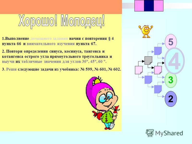 1 5 2 3 4 23 1. Выполнение домашнего задания начни с повторения § 4 пункта 66 и внимательного изучения пункта 67. 2. Повтори определения синуса, косинуса, тангенса и котангенса острого угла прямоугольного треугольника и выучи их табличные значения дл