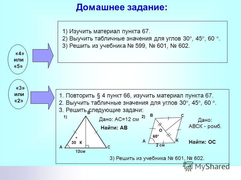 1 2 3 4 23 5 1. Выполнение домашнего задания начни с повторения § 4 пункта 66 и внимательного изучения пункта 67. 2. Повтори определения синуса, косинуса, тангенса и котангенса острого угла прямоугольного треугольника и выучи их табличные значения дл