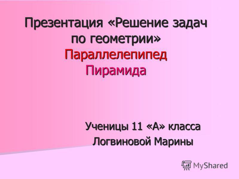 Презентация «Решение задач по геометрии» Параллелепипед Пирамида Ученицы 11 «А» класса Логвиновой Марины