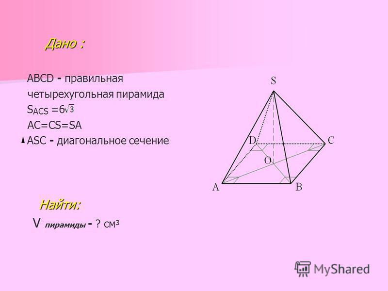 Дано : Дано : ABCD - правильная четырехугольная пирамида S ACS =6 AC=CS=SA АSС - диагональное сечение Найти: V пирамиды - ? см 3