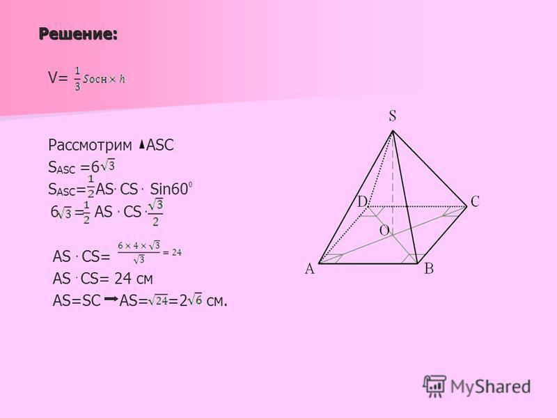 Решение: Решение: V= Рассмотрим ASC S ASC =6 S ASC = AS. CS. Sin60 0 6 = AS. CS. AS. CS= AS CS= 24 см AS=SC AS= =2 см..