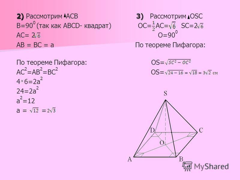 2) 3) 2) Рассмотрим ACB 3) Рассмотрим OSC B=90 0 (так как ABCD- квадрат) OC= AC= SC=2 АС= 2 O=90 0 АВ = ВС = а По теореме Пифагора: По теореме Пифагора: ОS= АС 2 =АВ 2 =ВС 2 OS= 4 6=2 а 2 24=2 а 2 а 2 =12 а = =