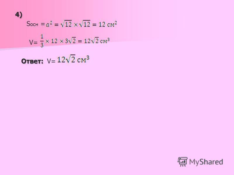 4) S осн = V= Ответ: Ответ: V=