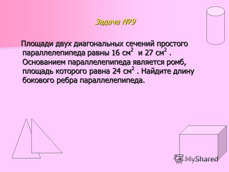 Задача 9 Площади двух диагональных сечений простого параллелепипеда равны 16 см 2 и 27 см 2. Основанием параллелепипеда является ромб, площадь которого равна 24 см 2. Найдите длину бокового ребра параллелепипеда. Площади двух диагональных сечений про