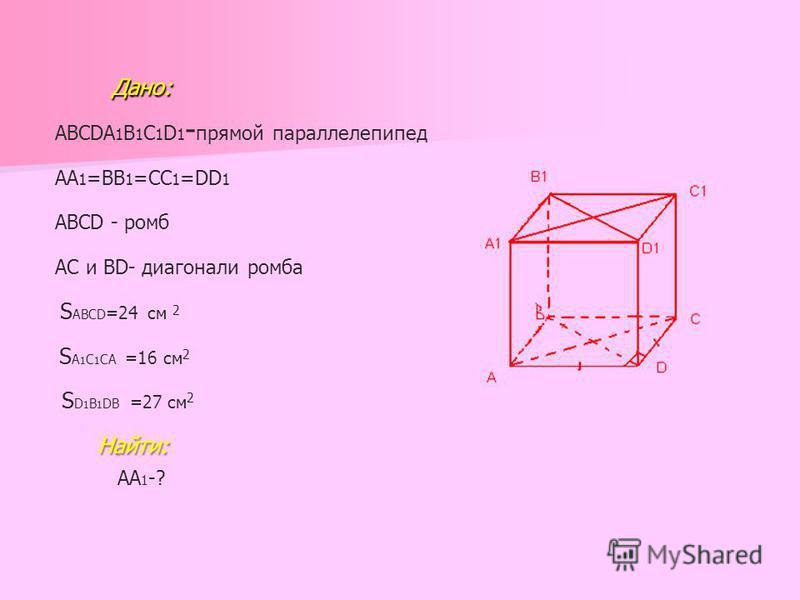 Дано: Дано: ABCDA 1 B 1 C 1 D 1 - прямой параллелепипед АА 1 =ВВ 1 =СС 1 =DD 1 АВСD - ромб АС и ВD- диагонали ромба S ABCD =24 см 2 S A 1 C 1 CA =16 см 2 S D 1 B 1 DB =27 см 2 Найти: АА 1 -?