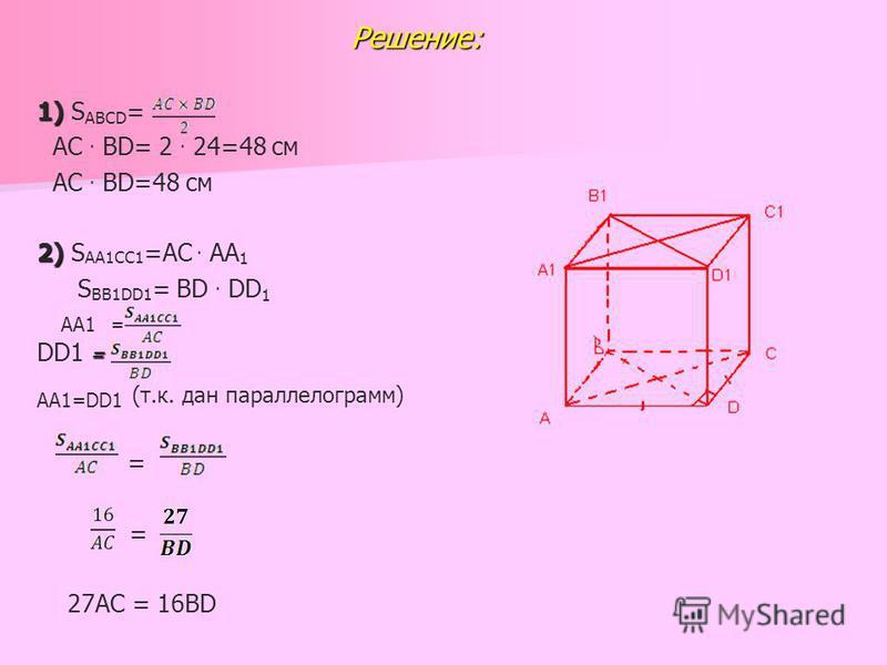 Решение: Решение: 1) 1) S ABCD = АС. BD= 2. 24=48 см AC. BD=48 см 2) 2) S AA1CC1 =AC. AA 1 S BB1DD1 = BD. DD 1 AA1 = = DD1 = AA1=DD1 (т.к. дан параллелограмм) = = 27AC = 16BD