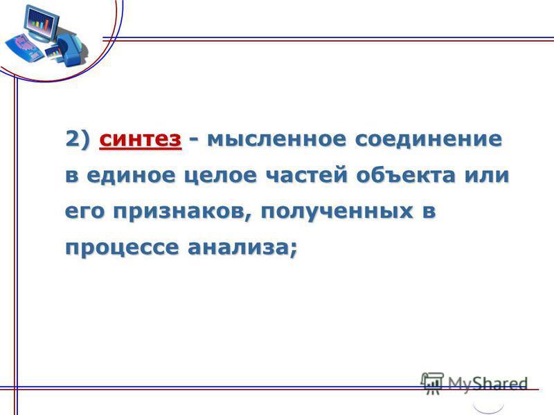 2) синтез - мысленное соединение в единое целое частей объекта или его признаков, полученных в процессе анализа;