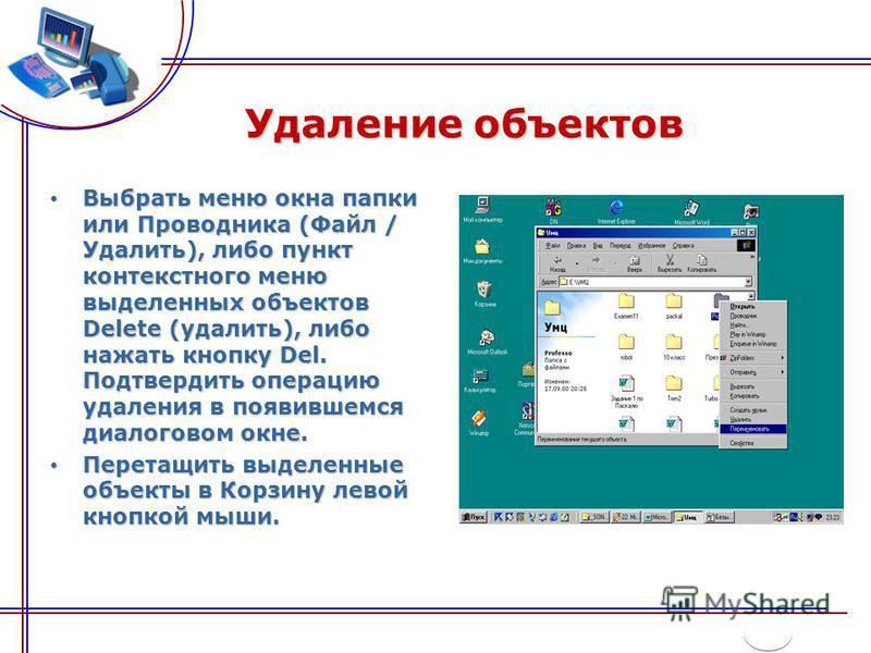 Удаление объектов Выбрать меню окна папки или Проводника (Файл / Удалить), либо пункт контекстного меню выделенных объектов Delete (удалить), либо нажать кнопку Del. Подтвердить операцию удаления в появившемся диалоговом окне. Выбрать меню окна папки