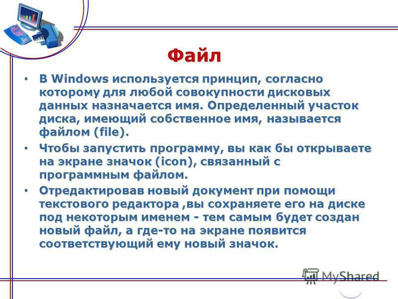 Файл В Windows используется принцип, согласно которому для любой совокупности дисковых данных назначается имя. Определенный участок диска, имеющий собственное имя, называется файлом (file). В Windows используется принцип, согласно которому для любой