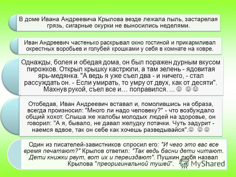 В доме Ивана Андреевича Крылова везде лежала пыль, застарелая грязь, сигарные окурки не выносились неделями. Иван Андреевич частенько раскрывал окно гостиной и прикармливал окрестных воробьев и голубей крошками у себя в комнате на ковре. Однажды, бол