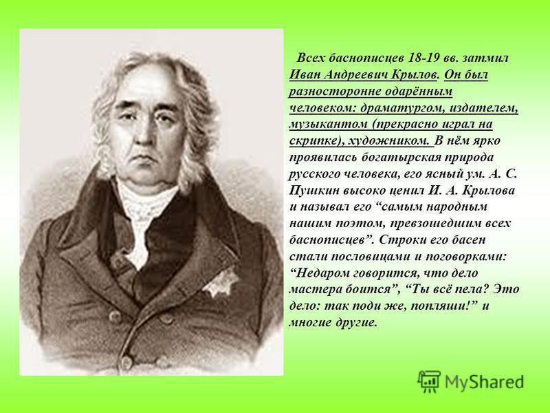 Всех баснописцев 18-19 вв. затмил Иван Андреевич Крылов. Он был разносторонне одарённым человеком: драматургом, издателем, музыкантом (прекрасно играл на скрипке), художником. В нём ярко проявилась богатырская природа русского человека, его ясный ум.