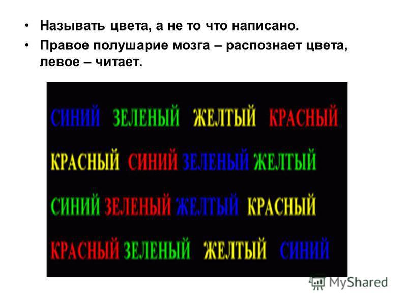 Называть цвета, а не то что написано. Правое полушарие мозга – распознает цвета, левое – читает.