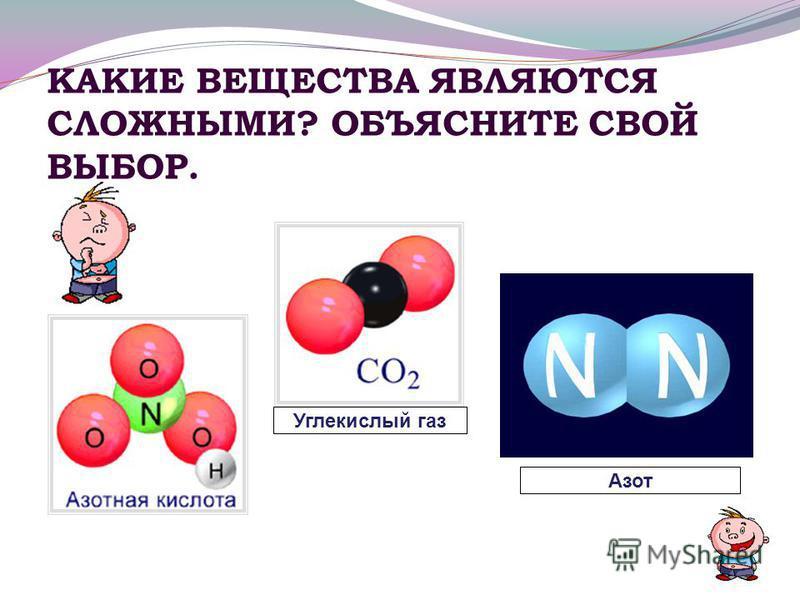 КАКИЕ ВЕЩЕСТВА ЯВЛЯЮТСЯ СЛОЖНЫМИ? ОБЪЯСНИТЕ СВОЙ ВЫБОР. Азот Углекислый газ